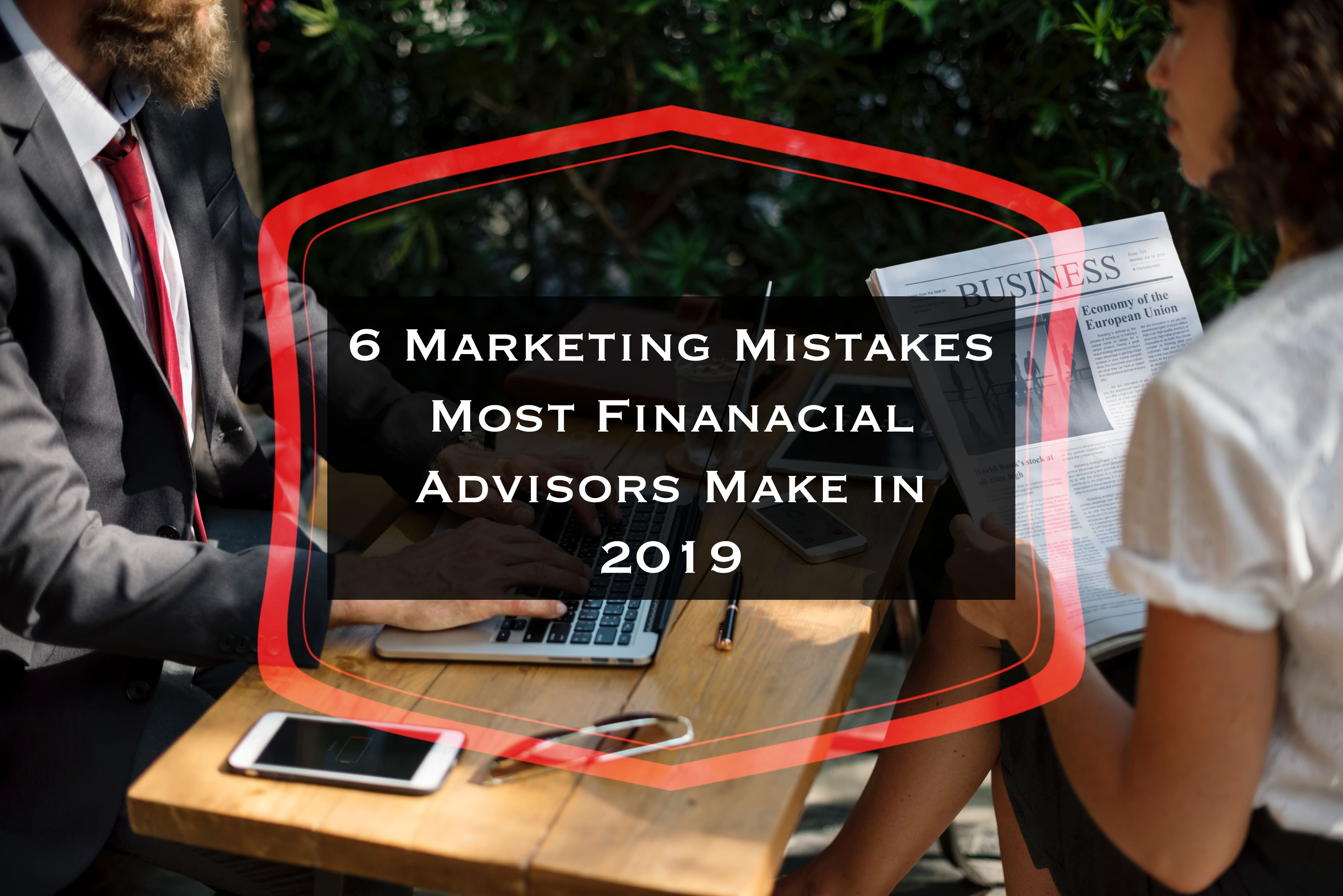 6 Marketing Mistakes Most Financial Advisors Make in 2019
